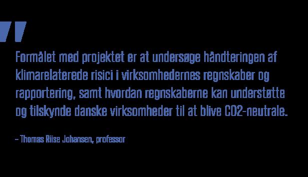 Formaalet med projektet er at undersoege haandteringen af klimarelaterede risici i virksomhedernes regnskaber og rapportering, samt hvordan regnskaberne kan understoette og tilskynde danske virksomheder til at blive CO2-neutrale