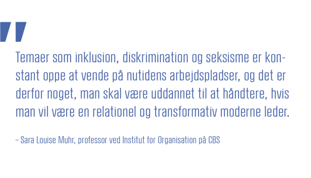 Temaer som inklusion, diskrimination og seksisme er konstant oppe og vende på nutidens arbejdspladser, og det er derfor noget, man skal være uddannet til at håndtere, hvis man vil være en relationel og transformativ moderne leder.