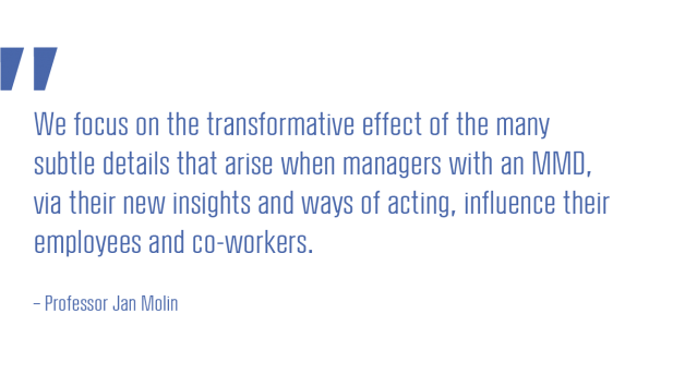 We focus on the transformative effect of the many subtle details that arise when managers with an MMD, via their new insights and ways of acting, influence their employees and co-workers