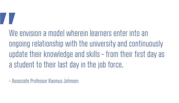 We envision a model wherein learners enter into an ongoing relationship with the university and continuously update their knowledge and skills - from their first day as a student to their last day in the job force
